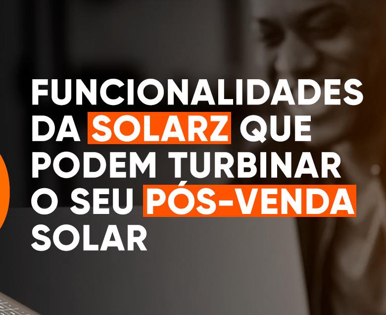 5 funcionalidades da SolarZ para turbinar o seu pós-venda solar